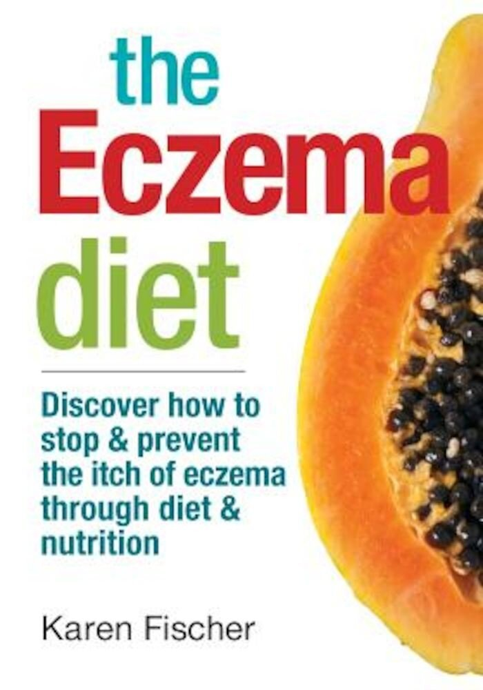 The Eczema Diet: Discover How to Stop and Prevent the Itch of Eczema Through Diet and Nutrition, Paperback