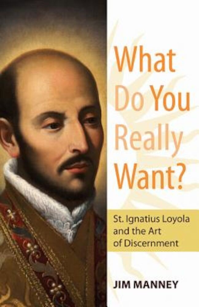 What Do You Really Want?: St. Ignatius Loyola and the Art of Discernment, Paperback