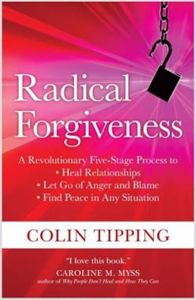 Radical Forgiveness: A Revolutionary Five-Stage Process to Heal Relationships, Let Go of Anger and Blame, Find Peace in Any Situation, Paperback