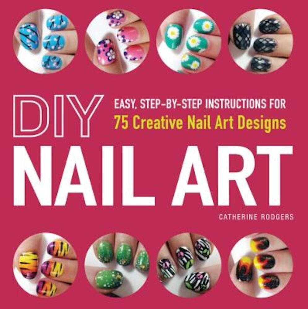 DIY Nail Art: Easy, Step-By-Step Instructions for 75 Creative Nail Art Designs, Paperback