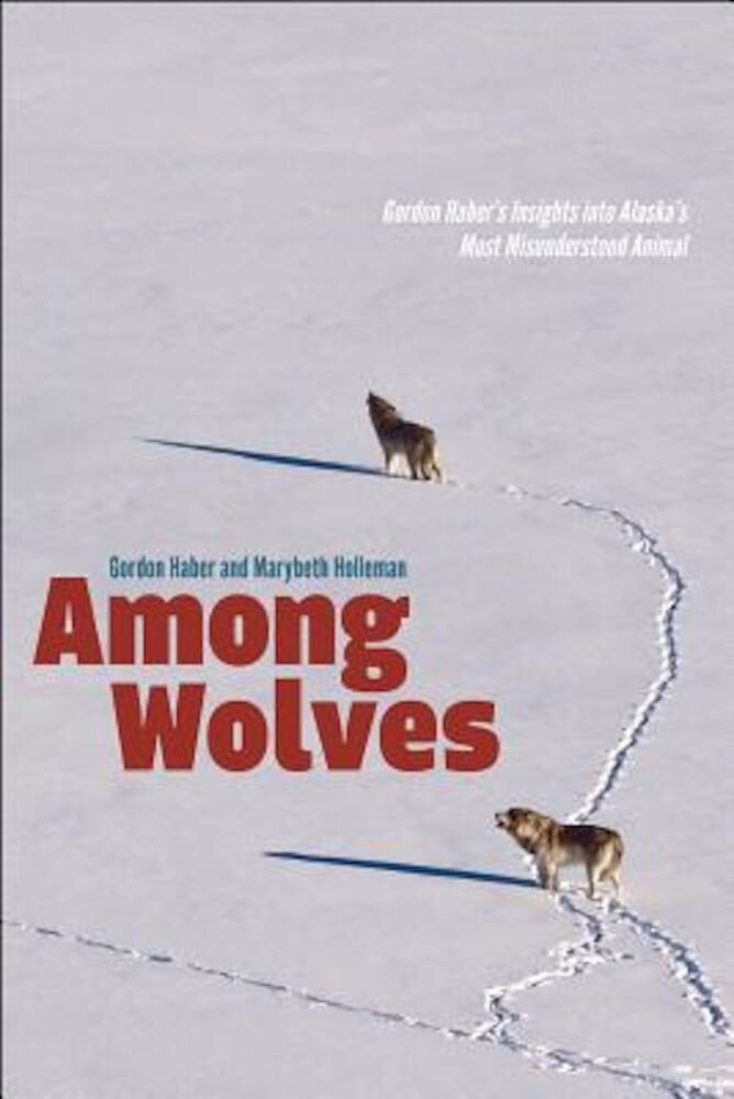 Among Wolves: Gordon Haber's Insights Into Alaska's Most Misunderstood Animal, Paperback