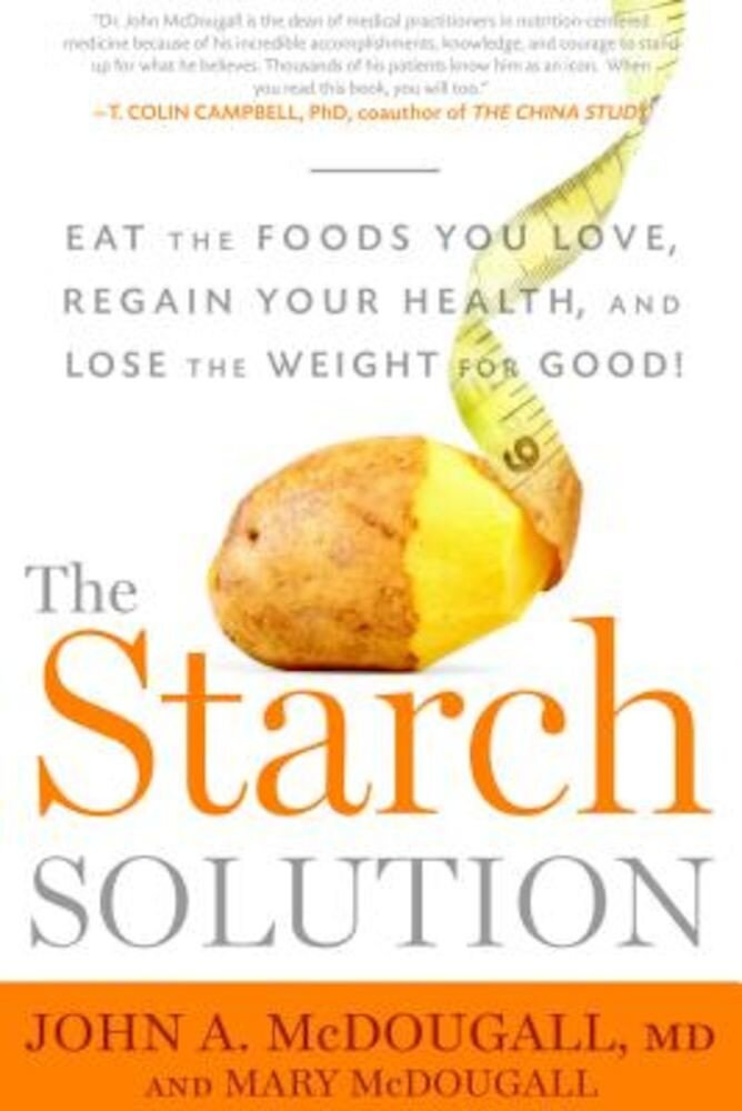 The Starch Solution: Eat the Foods You Love, Regain Your Health, and Lose the Weight for Good!, Paperback