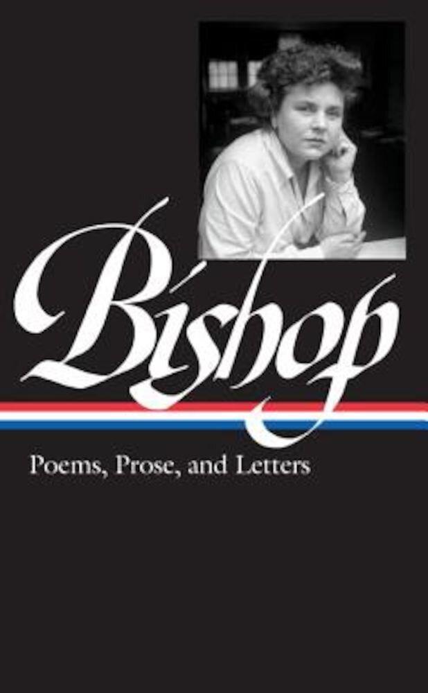 Elizabeth Bishop: Poems, Prose, and Letters, Hardcover