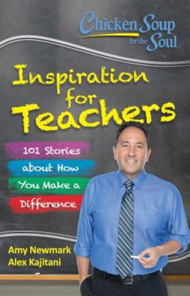Chicken Soup for the Soul: Inspiration for Teachers: 101 Stories about How You Make a Difference, Paperback
