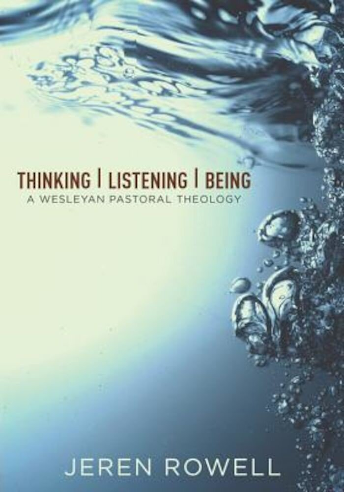 Thinking, Listening, Being: A Wesleyan Pastoral Theology, Paperback