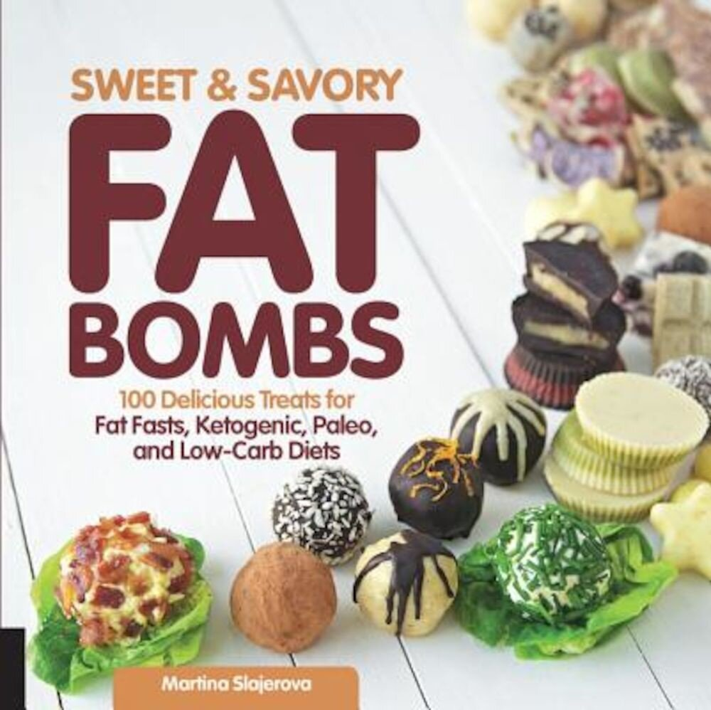 Sweet and Savory Fat Bombs: 100 Delicious Treats for Fat Fasts, Ketogenic, Paleo, and Low-Carb Diets, Paperback
