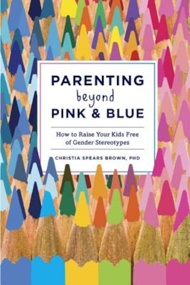 Parenting Beyond Pink & Blue: How to Raise Your Kids Free of Gender Stereotypes, Paperback