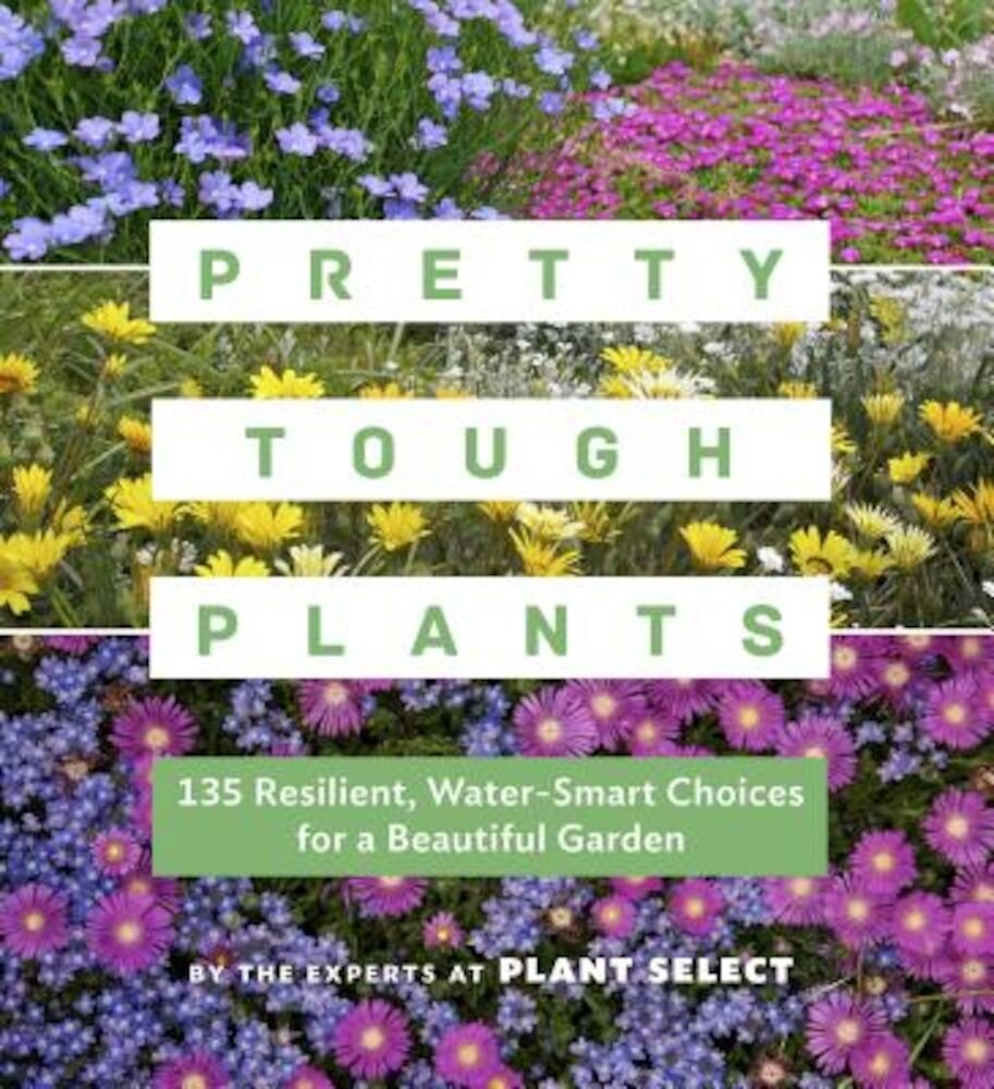 Pretty Tough Plants: 135 Resilient, Water-Smart Choices for a Beautiful Garden, Paperback