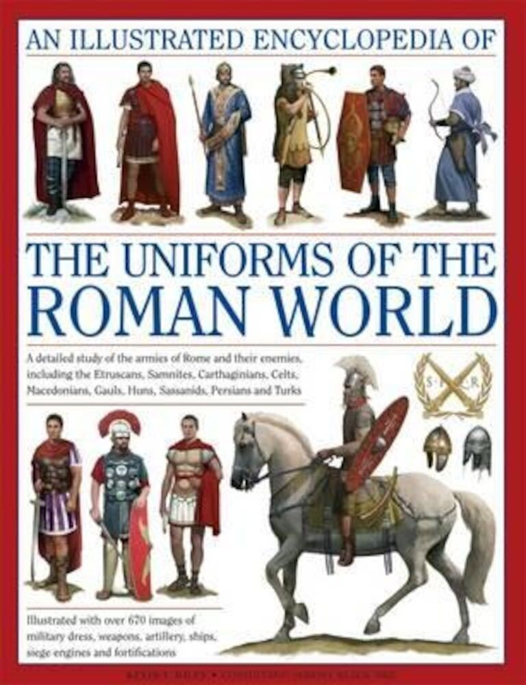 An Illustrated Encyclopedia of the Uniforms of the Roman World: A Detailed Study of the Armies of Rome and Their Enemies, Including the Etruscans, Sam, Hardcover