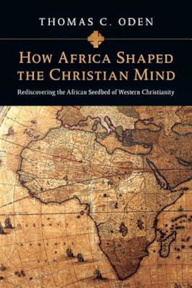 How Africa Shaped the Christian Mind: Rediscovering the African Seedbed of Western Christianity, Paperback