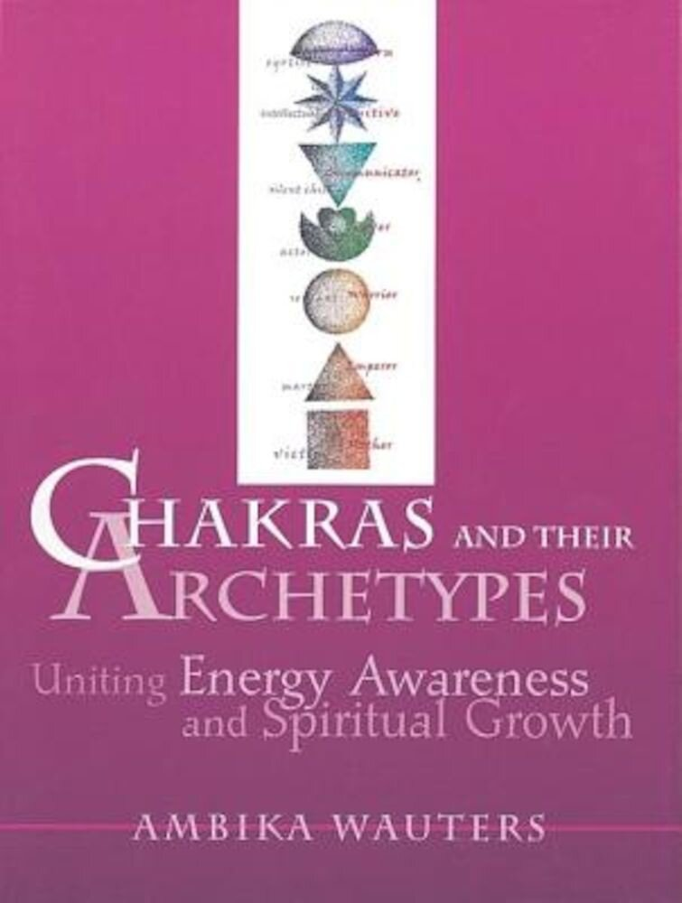 Chakras & Their Archetypes: Uniting Energy Awareness with Spiritual Growth, Paperback