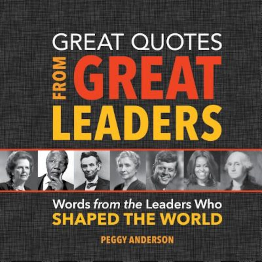 Great Quotes from Great Leaders: Words from the Leaders Who Shaped the World, Hardcover