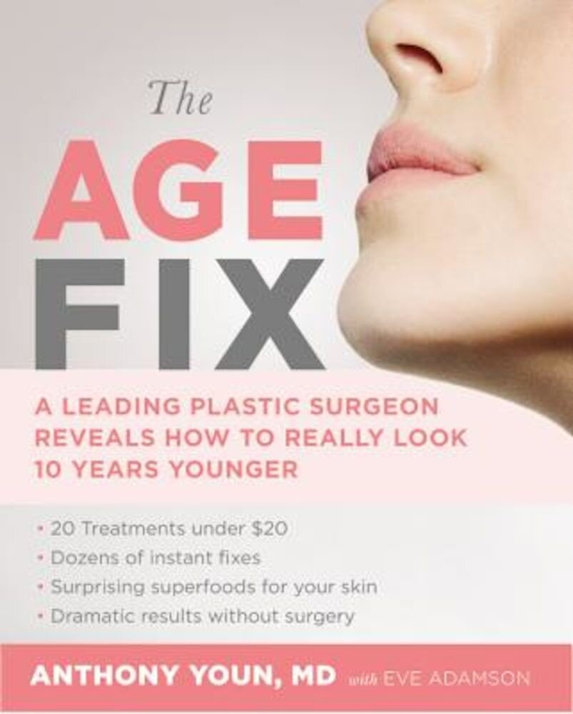 The Age Fix: A Leading Plastic Surgeon Reveals How to Really Look 10 Years Younger, Hardcover