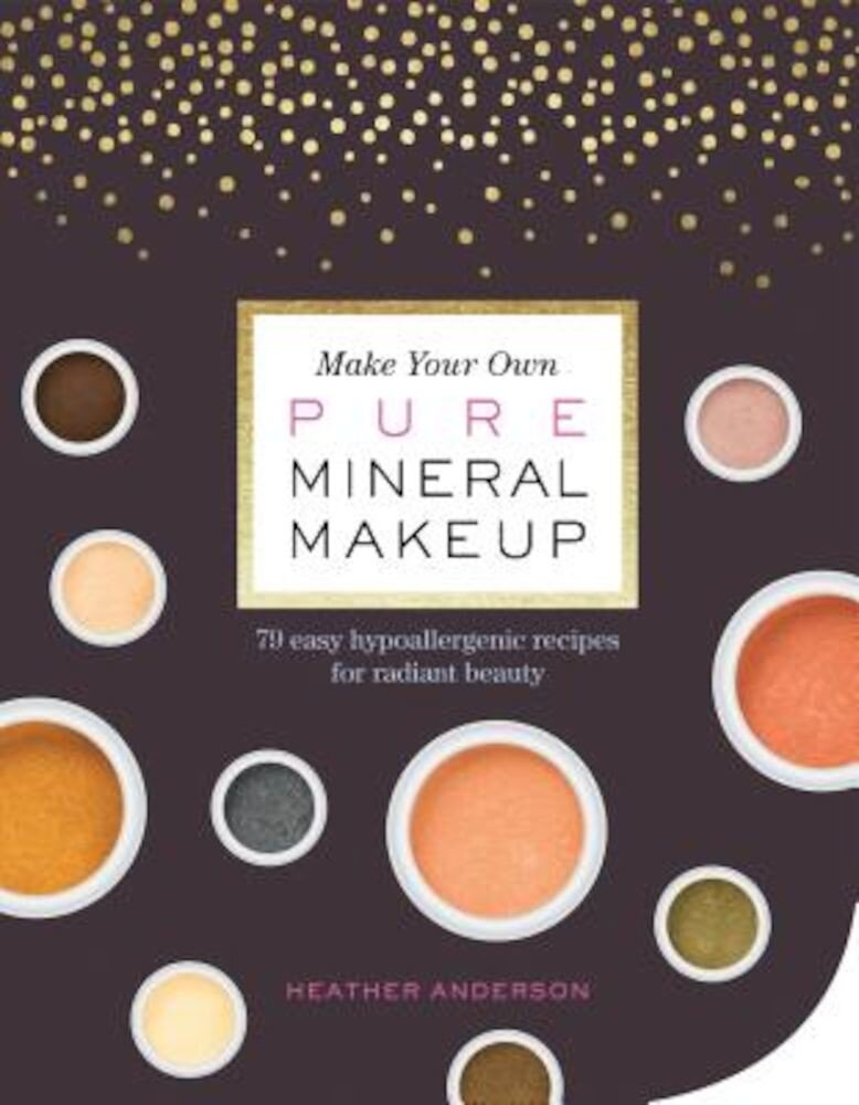 Make Your Own Pure Mineral Makeup: 79 Easy Hypoallergenic Recipes for Radiant Beauty, Paperback