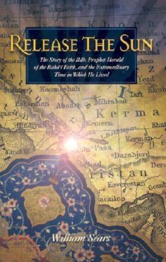 Release the Sun: The Story of the Bab, Prophet-Herald of the Baha'i Faith, and the Extraordinary Time in Which He Lived, Paperback