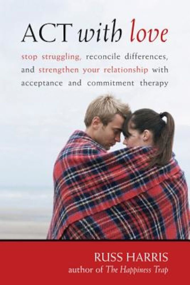 ACT with Love: Stop Struggling, Reconcile Differences, and Strengthen Your Relationship with Acceptance and Commitment Therapy, Paperback