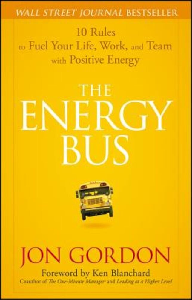 The Energy Bus: 10 Rules to Fuel Your Life, Work, and Team with Positive Energy, Hardcover