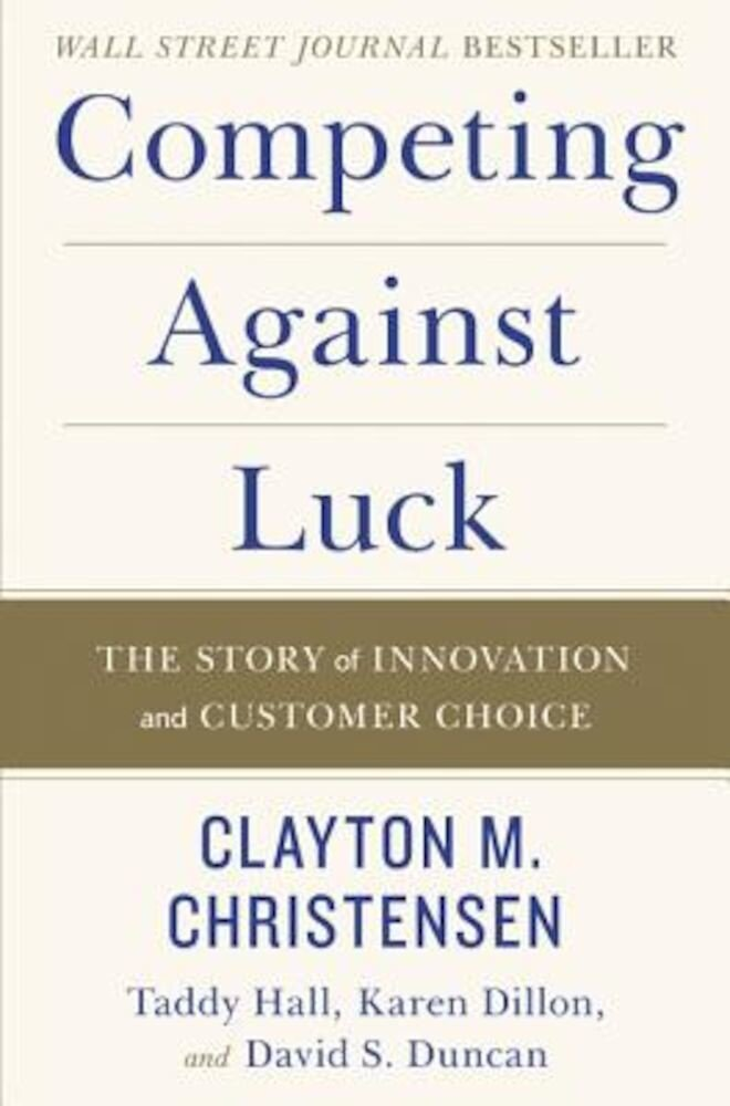 Competing Against Luck: The Story of Innovation and Customer Choice, Hardcover