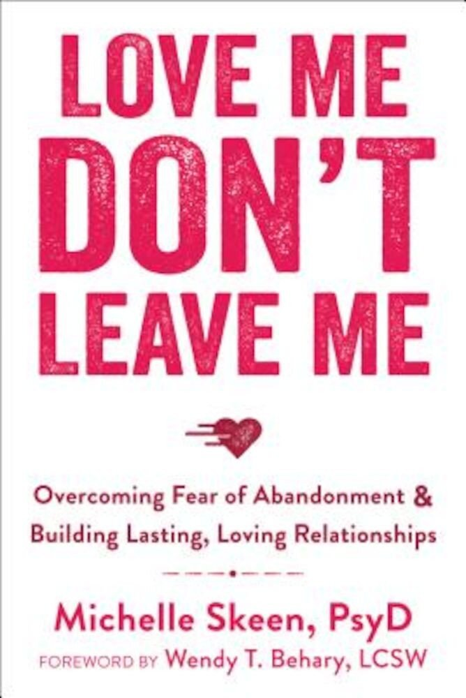 Love Me, Don't Leave Me: Overcoming Fear of Abandonment & Building Lasting, Loving Relationships, Paperback