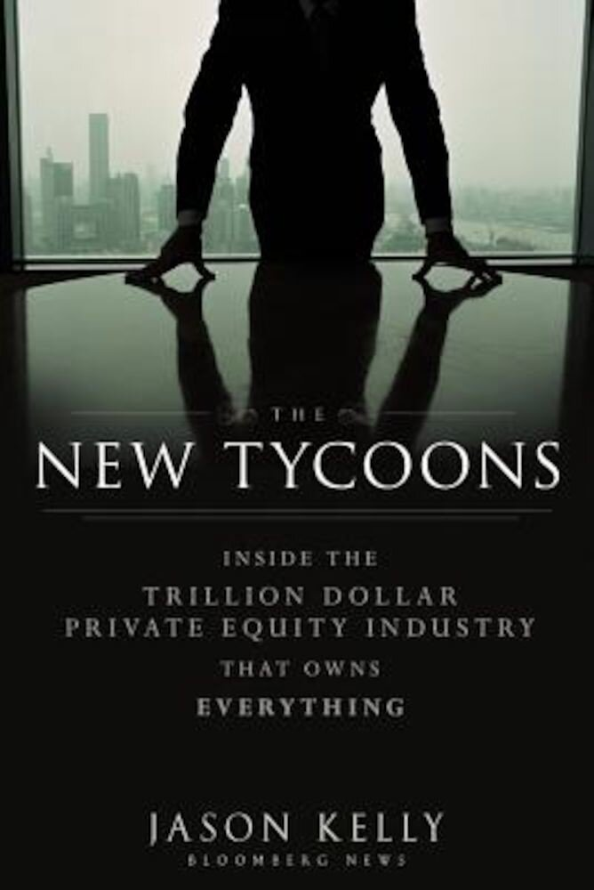 The New Tycoons: Inside the Trillion Dollar Private Equity Industry That Owns Everything, Hardcover