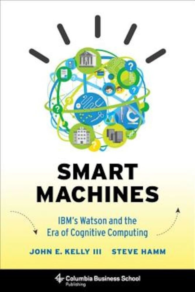 Smart Machines: IBM's Watson and the Era of Cognitive Computing, Hardcover