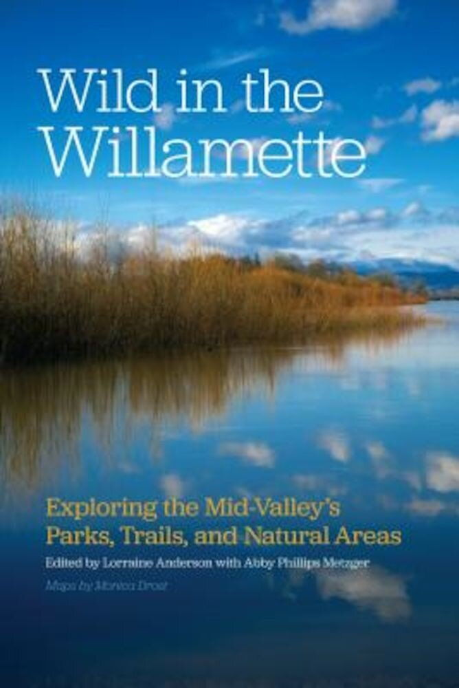 Wild in the Willamette: Exploring the Mid-Valley's Parks, Trails, and Natural Areas, Paperback