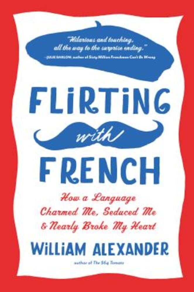 Flirting with French: How a Language Charmed Me, Seduced Me, and Nearly Broke My Heart, Paperback