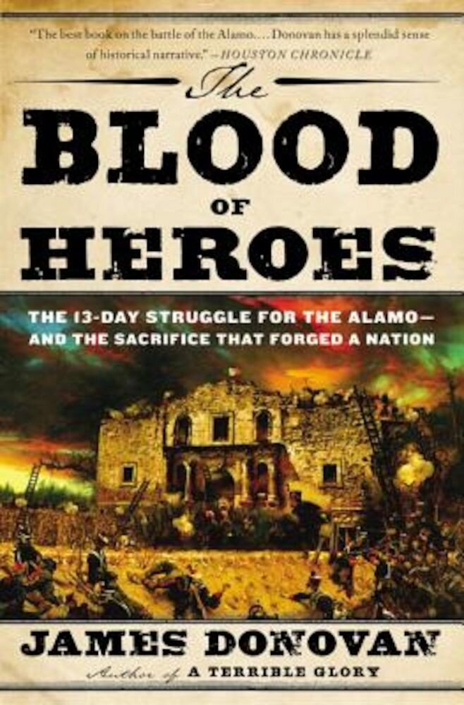 The Blood of Heroes: The 13-Day Struggle for the Alamo--And the Sacrifice That Forged a Nation, Paperback