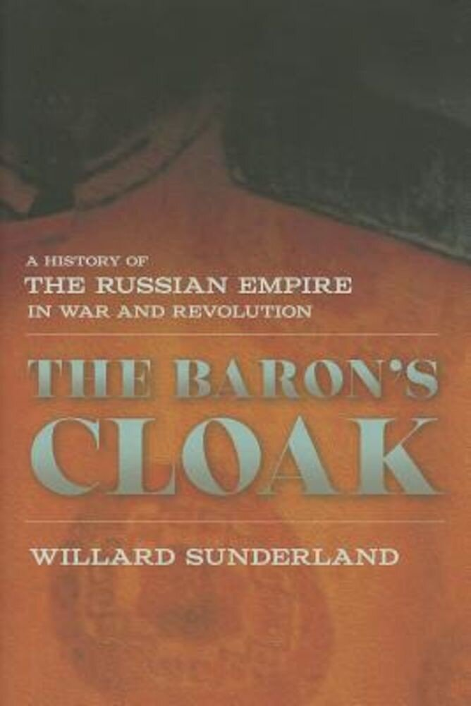 The Baron's Cloak: A History of the Russian Empire in War and Revolution, Hardcover