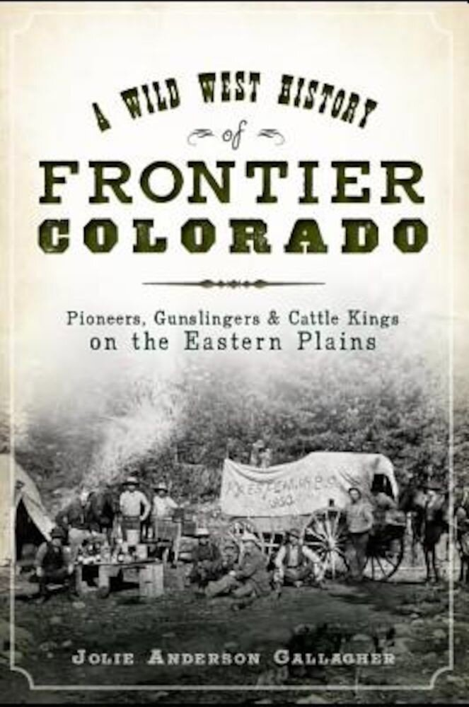 A Wild West History of Frontier Colorado: Pioneers, Gunslingers & Cattle Kings on the Eastern Plains, Paperback