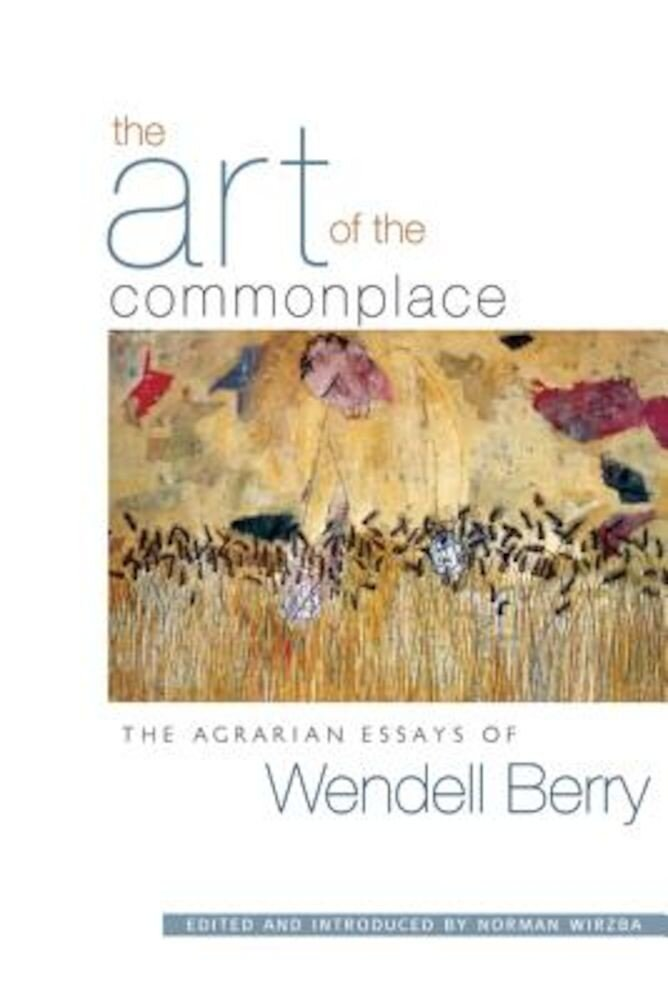 The Art of the Commonplace: The Agrarian Essays of Wendell Berry, Paperback
