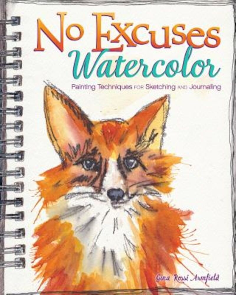 No Excuses Watercolor: Painting Techniques for Sketching and Journaling, Paperback
