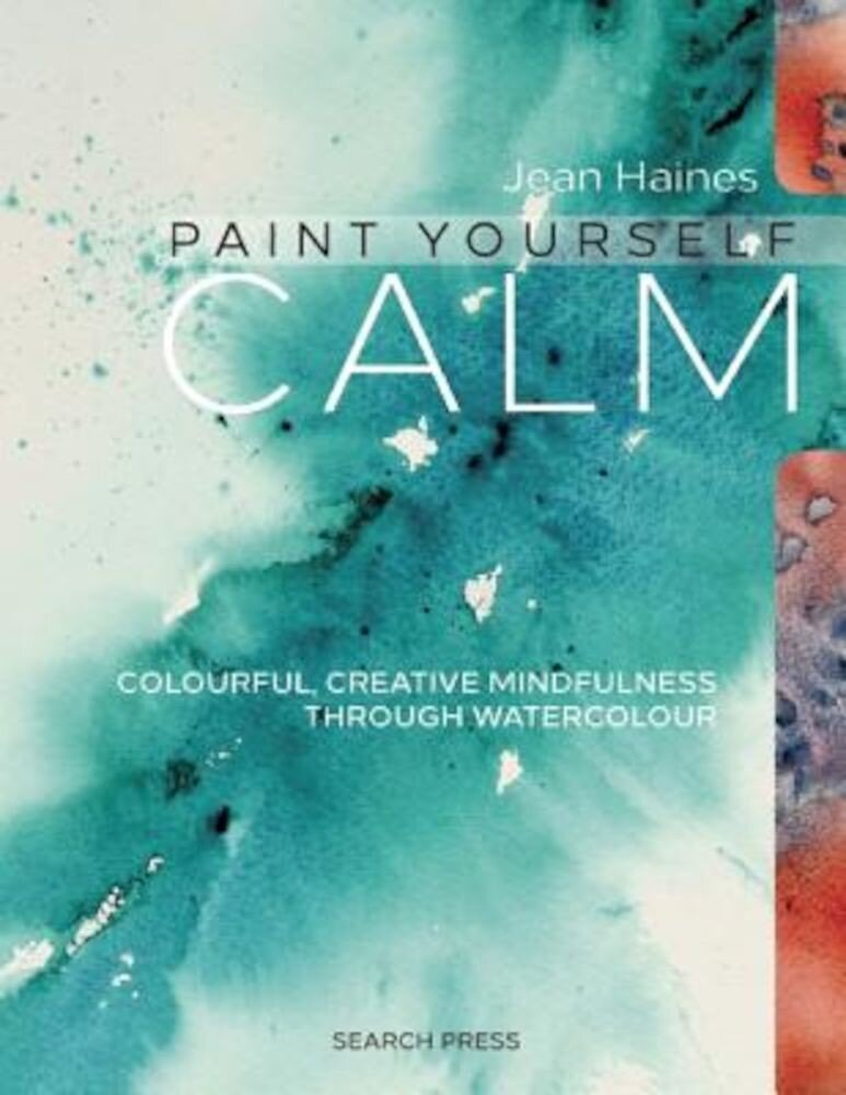 Jean Haines' Paint Yourself Calm: Colourful, Creative Mindfulness Through Watercolour, Paperback