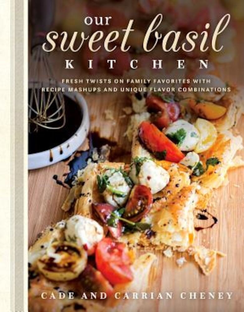 Our Sweet Basil Kitchen: Fresh Twists on Family Favorites with Recipe Mashups and Unique Flavor Combinations, Hardcover