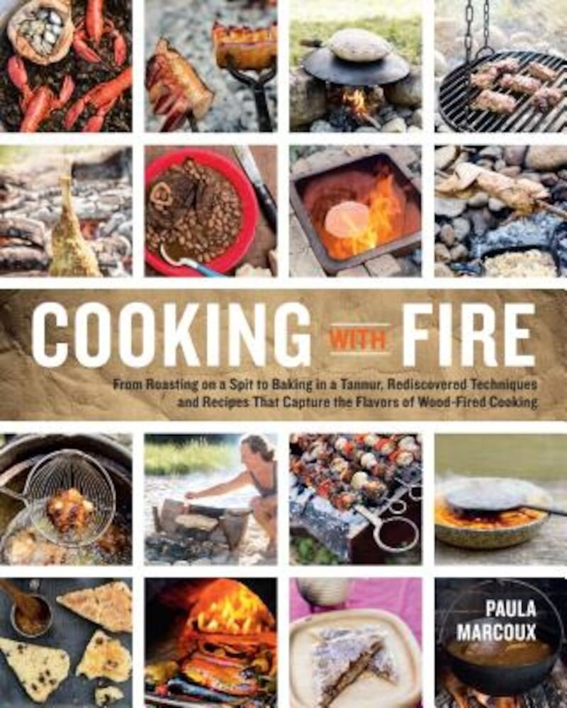 Cooking with Fire: From Roasting on a Spit to Baking in a Tannur, Rediscovered Techniques and Recipes That Capture the Flavors of Wood-Fi, Paperback