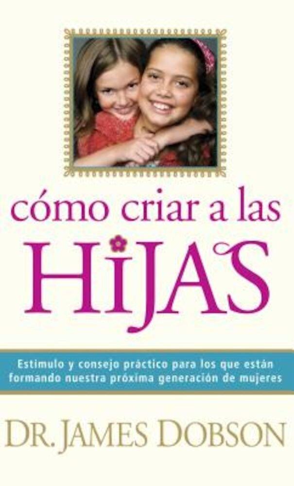 Como Criar A las Hijas: Estimulo y Consejo Practico Para los Que Estan Formando Nuestra Proxima Generacion de Mujeres = Bringing Up Girls, Paperback