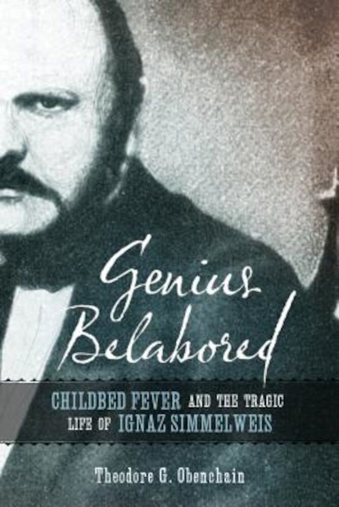 Genius Belabored: Childbed Fever and the Tragic Life of Ignaz Semmelweis, Hardcover