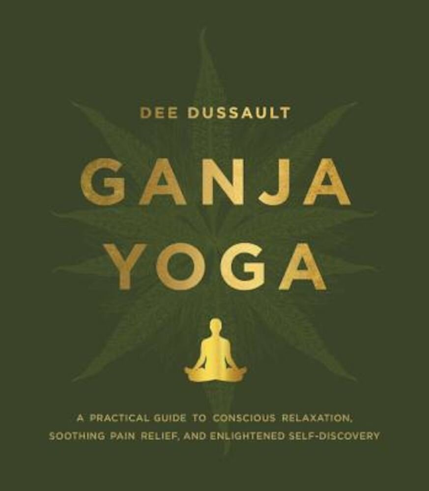Ganja Yoga: A Practical Guide to Conscious Relaxation, Soothing Pain Relief, and Enlightened Self-Discovery, Hardcover