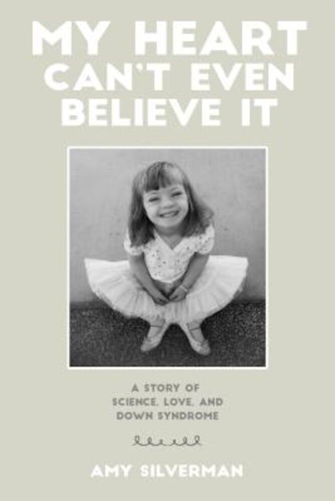 My Heart Can't Even Believe It: A Story of Science, Love, and Down Syndrome, Paperback