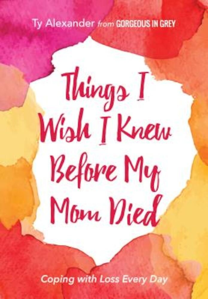 Things I Wish I Knew Before My Mom Died: Coping with Loss Every Day, Paperback