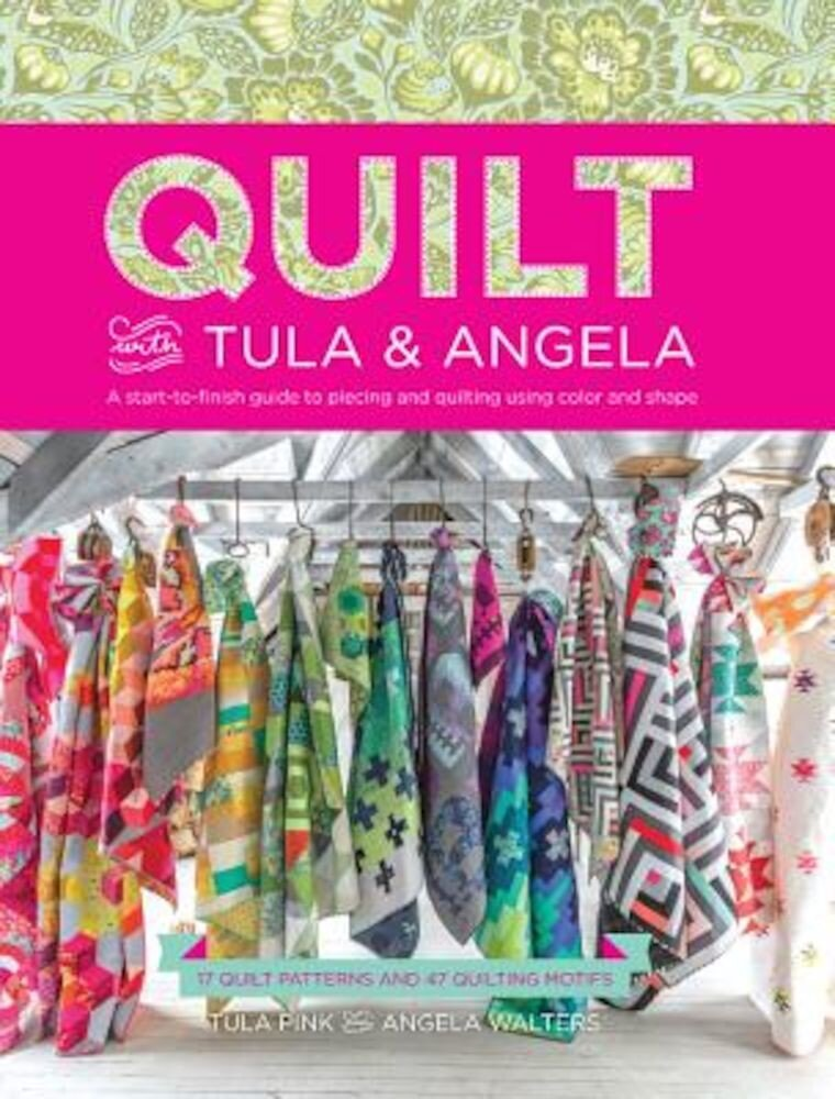 Quilt with Tula and Angela: A Start-To-Finish Guide to Piecing and Quilting Using Color and Shape, Paperback