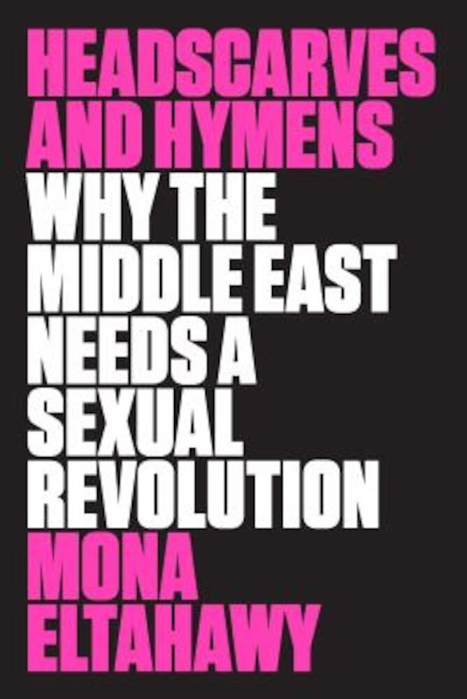 Headscarves and Hymens: Why the Middle East Needs a Sexual Revolution, Paperback