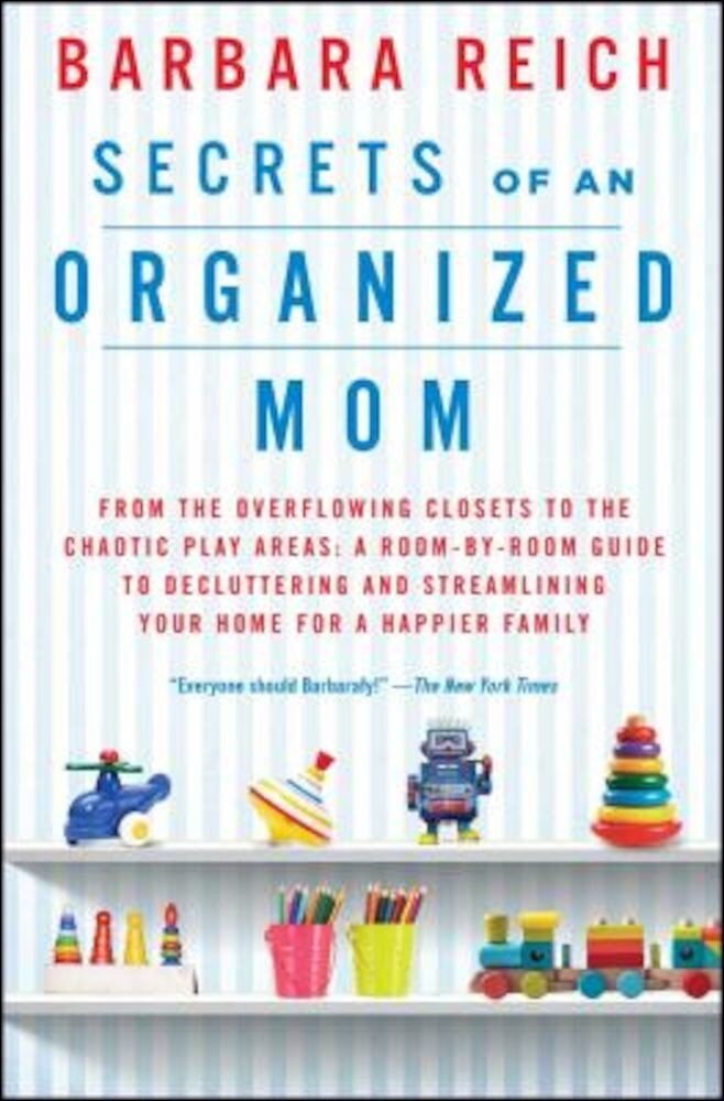 Secrets of an Organized Mom: From the Overflowing Closets to the Chaotic Play Areas: A Room-By-Room Guide to Decluttering and Streamlining Your Hom, Paperback