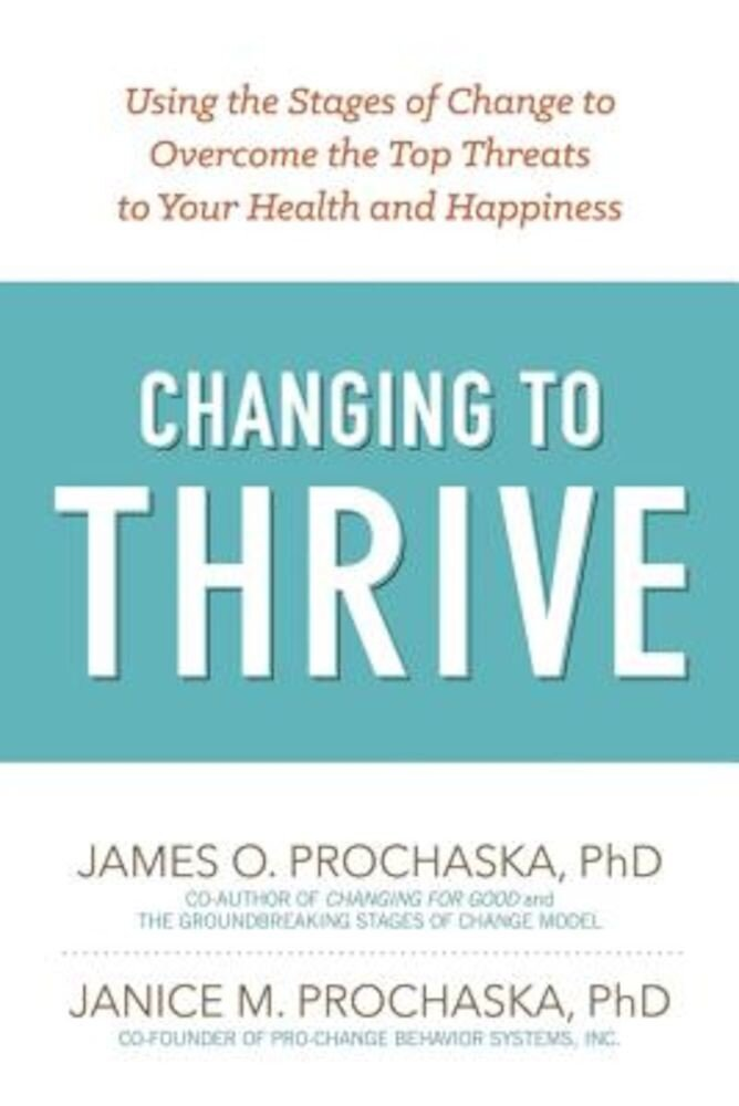 Changing to Thrive: Using the Stages of Change to Overcome the Top Threats to Your Health and Happiness, Paperback