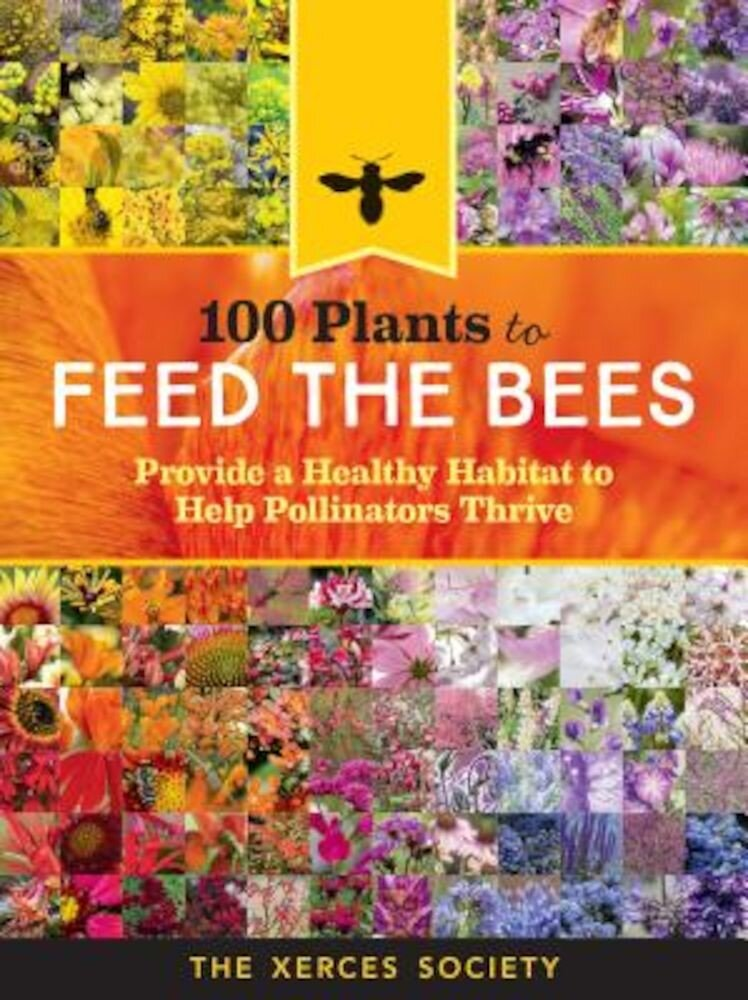 100 Plants to Feed the Bees: Provide a Healthy Habitat to Help Pollinators Thrive, Paperback