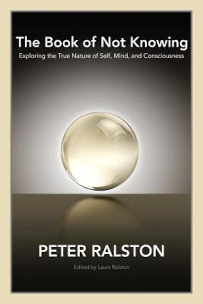 The Book of Not Knowing: Exploring the True Nature of Self, Mind, and Consciousness, Paperback