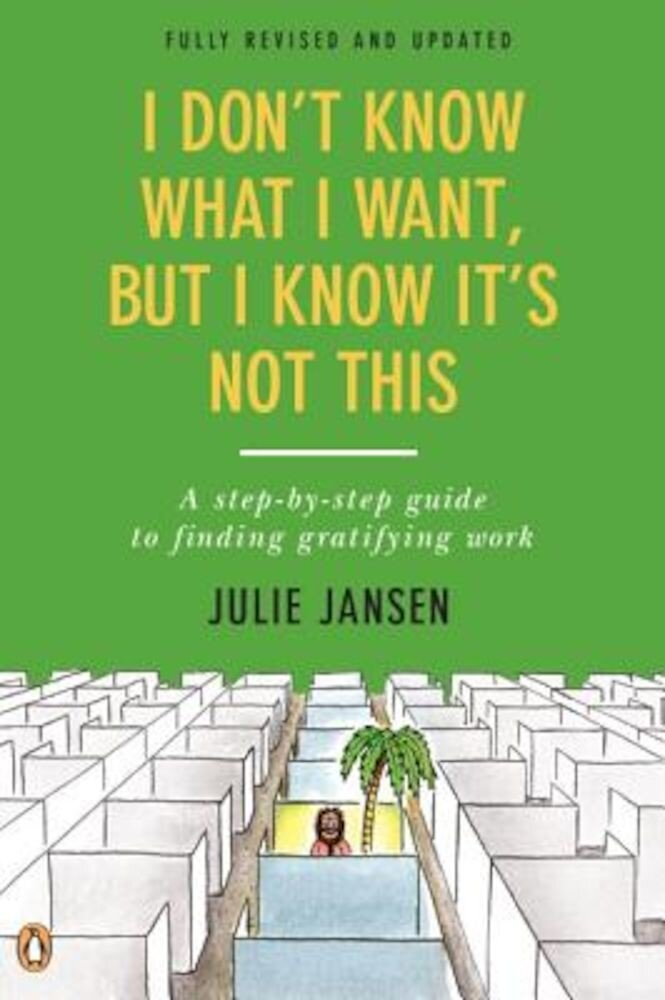 I Don't Know What I Want, But I Know It's Not This: A Step-By-Step Guide to Finding Gratifying Work, Paperback