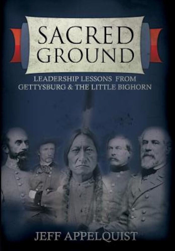 Sacred Ground: Leadership Lessons from Gettysburg & the Little Bighorn, Hardcover
