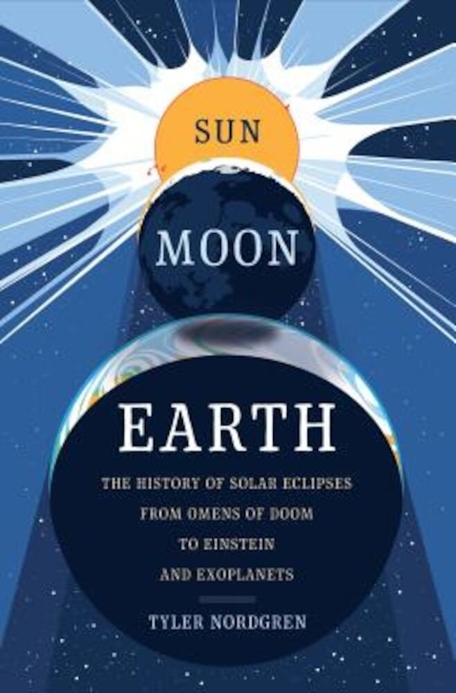 Sun Moon Earth: The History of Solar Eclipses from Omens of Doom to Einstein and Exoplanets, Hardcover