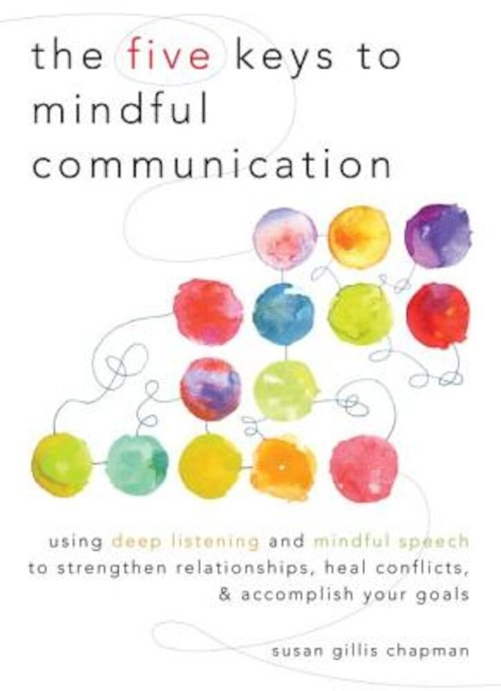 The Five Keys to Mindful Communication: Using Deep Listening and Mindful Speech to Strengthen Relationships, Heal Conflicts, and Accomplish Your Goals, Paperback